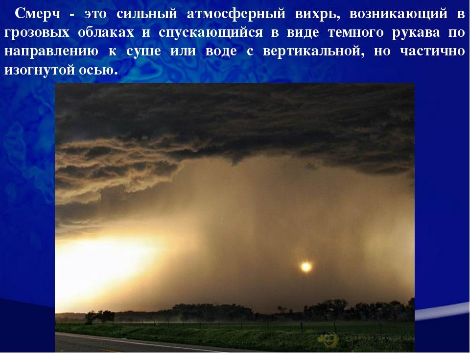 Смерч - это сильный атмосферный вихрь, возникающий в грозовых облаках и спус...