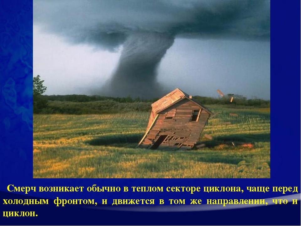 Смерч возникает обычно в теплом секторе циклона, чаще перед холодным фронтом...
