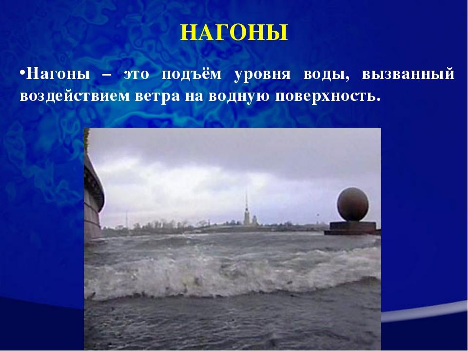 НАГОНЫ Нагоны – это подъём уровня воды, вызванный воздействием ветра на водну...