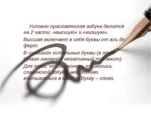 Условно праславянская азбука делится на 2 части: «высшую» и «низшую». Высшая