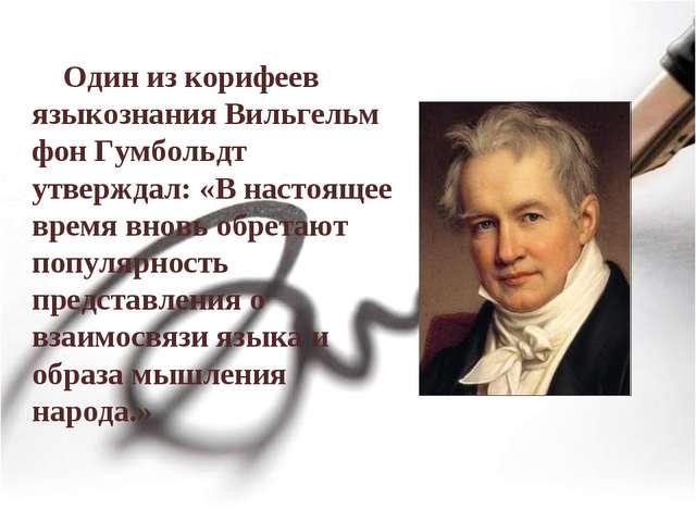 Один из корифеев языкознания Вильгельм фон Гумбольдт утверждал: «В настоящее...