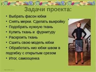 Задачи проекта: Выбрать фасон юбки Снять мерки. Сделать выкройку Подобрать