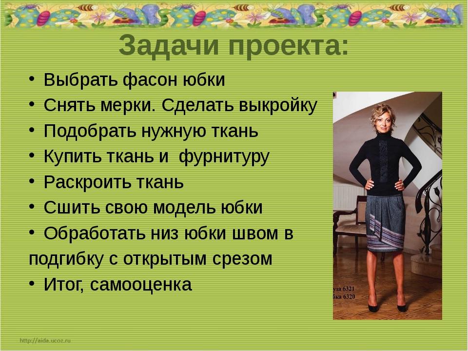 Задачи проекта: Выбрать фасон юбки Снять мерки. Сделать выкройку Подобрать...