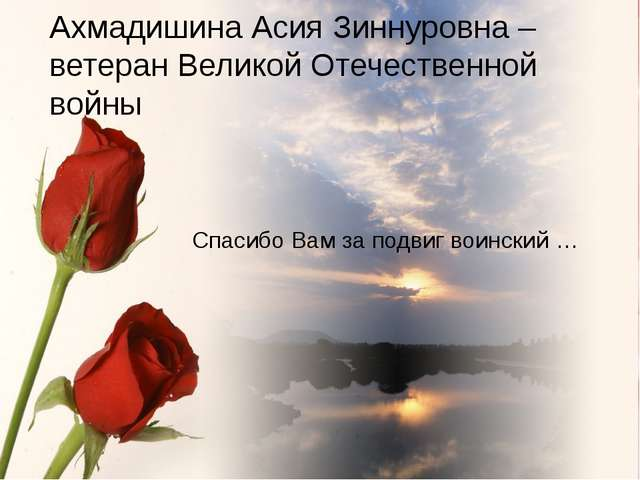 Спасибо Вам за подвиг воинский … Ахмадишина Асия Зиннуровна – ветеран Велико...