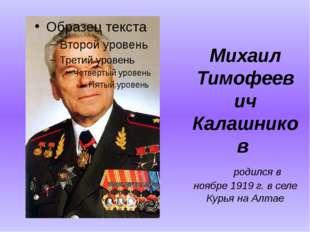 Михаил Тимофеевич Калашников  родился в ноябре 1919 г. в селе Курья на Ал