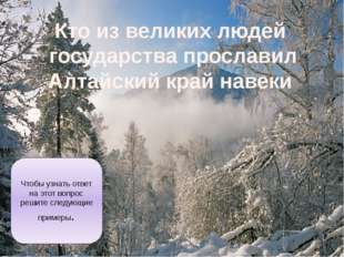 Кто из великих людей государства прославил Алтайский край навеки Чтобы узнать