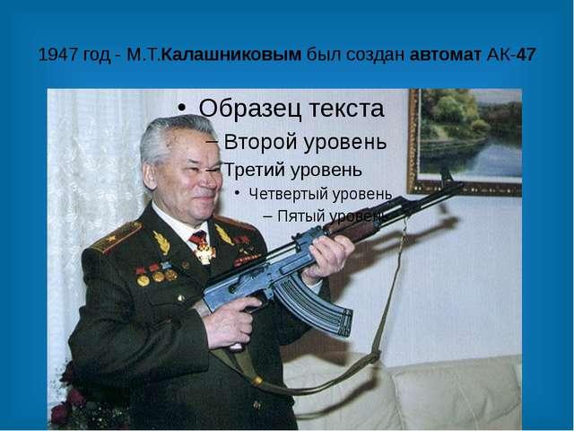 1947 год - М.Т.Калашниковым был создан автомат АК-47
