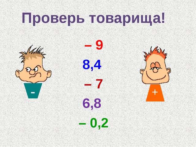 – 9 8,4 – 7 6,8 – 0,2 Проверь товарища! - +