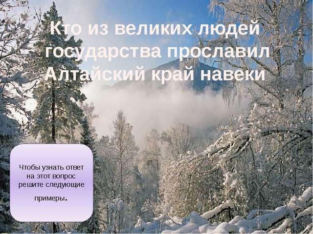 Кто из великих людей государства прославил Алтайский край навеки Чтобы узнать...