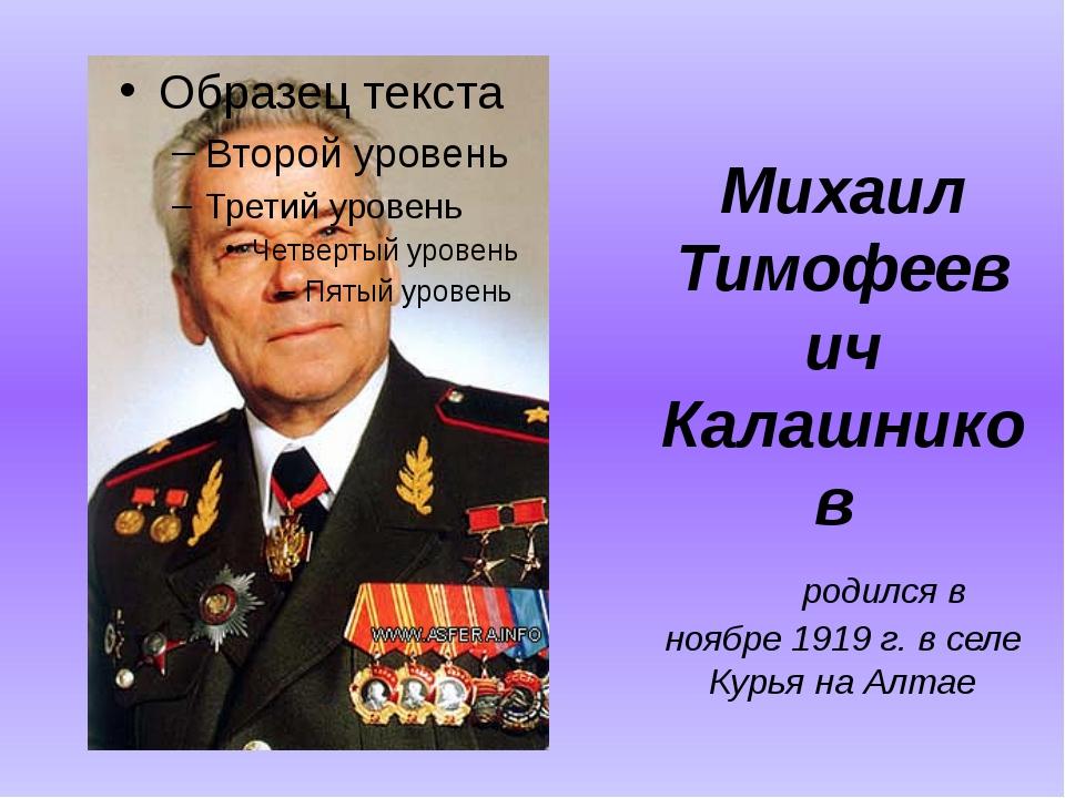 Михаил Тимофеевич Калашников  родился в ноябре 1919 г. в селе Курья на Ал...