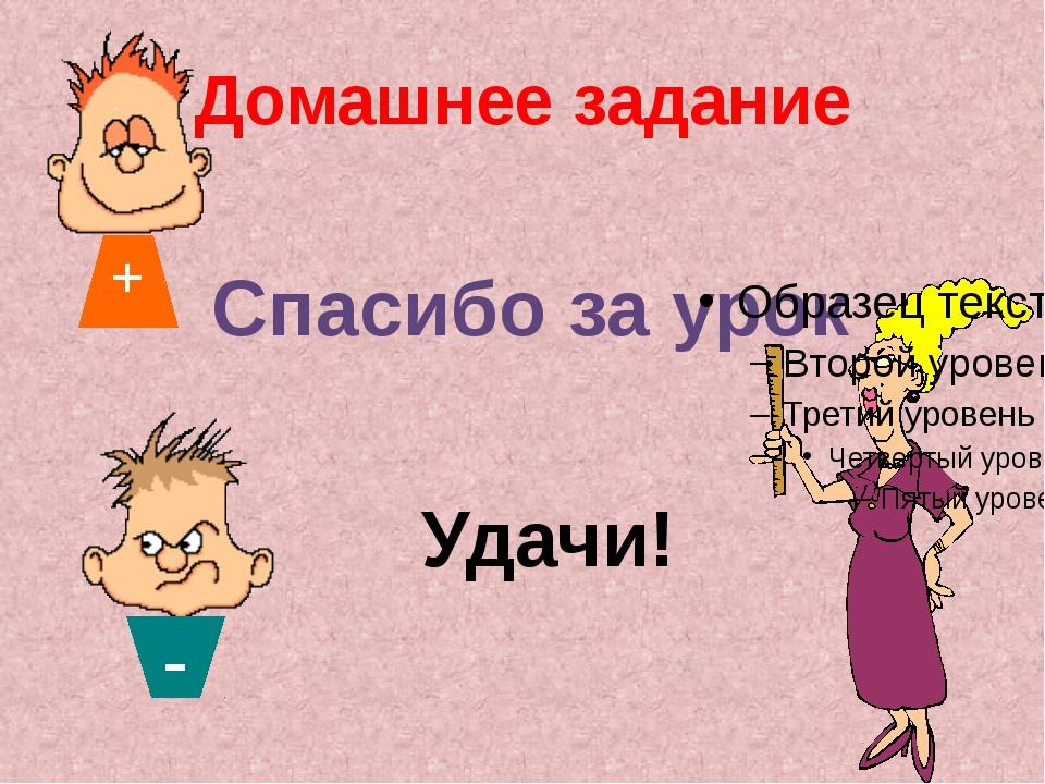 Домашнее задание Спасибо за урок Удачи! - +