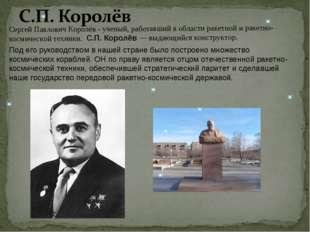 Cергей Павлович Королёв - ученый, работавший в области ракетной и ракетно-кос