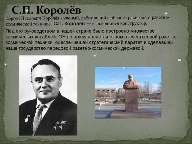 Cергей Павлович Королёв - ученый, работавший в области ракетной и ракетно-кос...