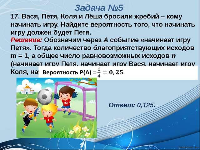 17. Вася, Петя, Коля и Лёша бросили жребий – кому начинать игру. Найдите веро...