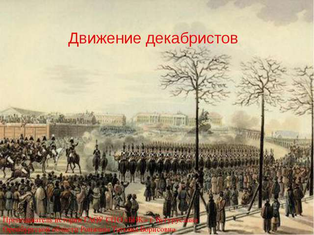 Движение декабристов Преподаватель истории ГАОУ СПО «БНК» г. Бугуруслана Оре...