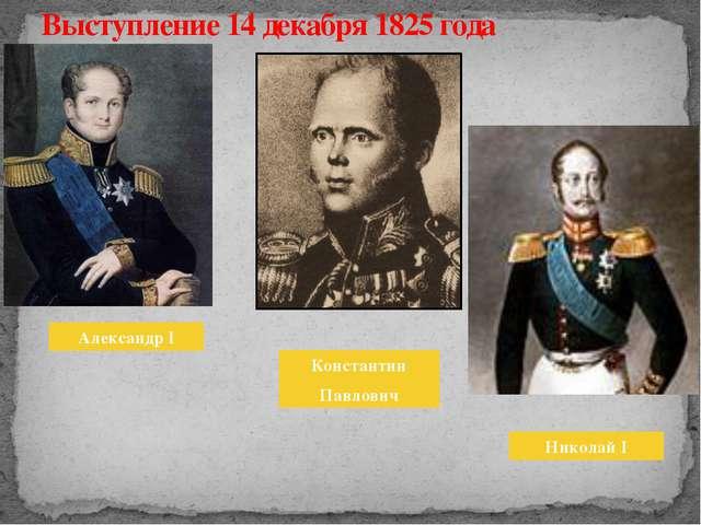 Выступление 14 декабря 1825 года Александр I Константин Павлович Николай I