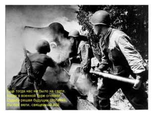 Еще тогда нас не было на свете, Когда в военной буре огневой Судьбу решая буд