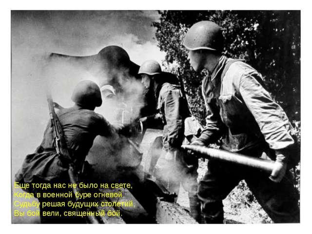 Еще тогда нас не было на свете, Когда в военной буре огневой Судьбу решая буд...