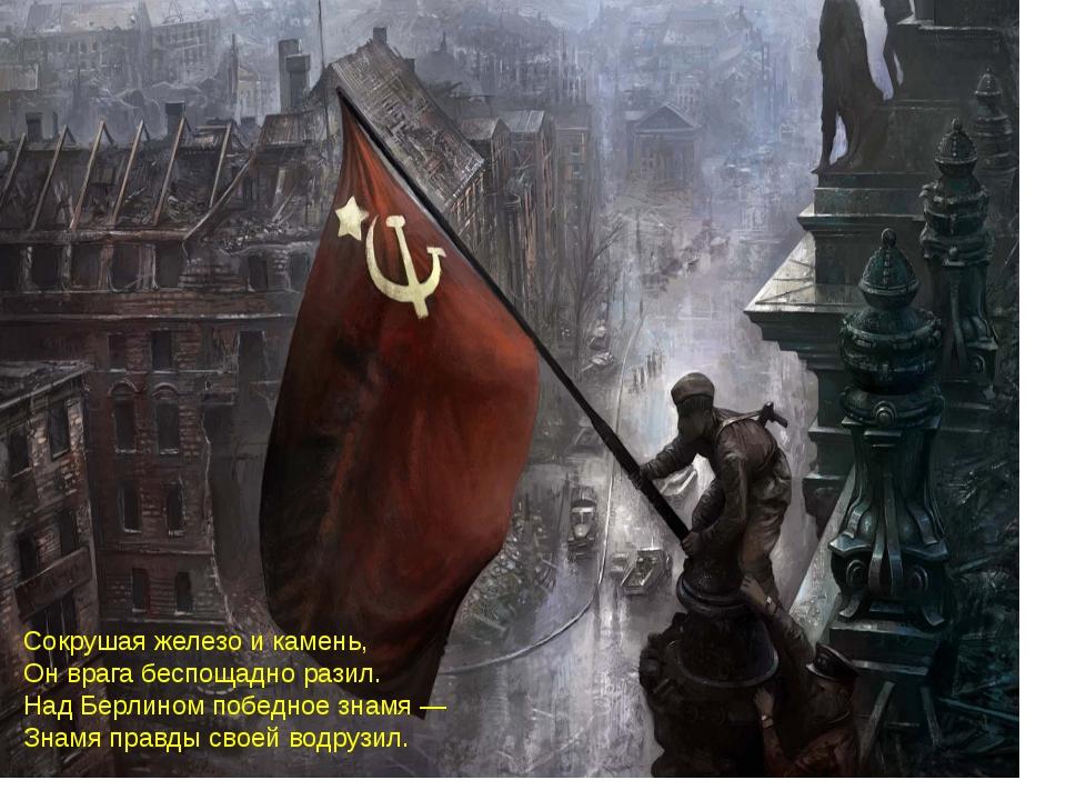 Сокрушая железо и камень, Он врага беспощадно разил. Над Берлином победное зн...