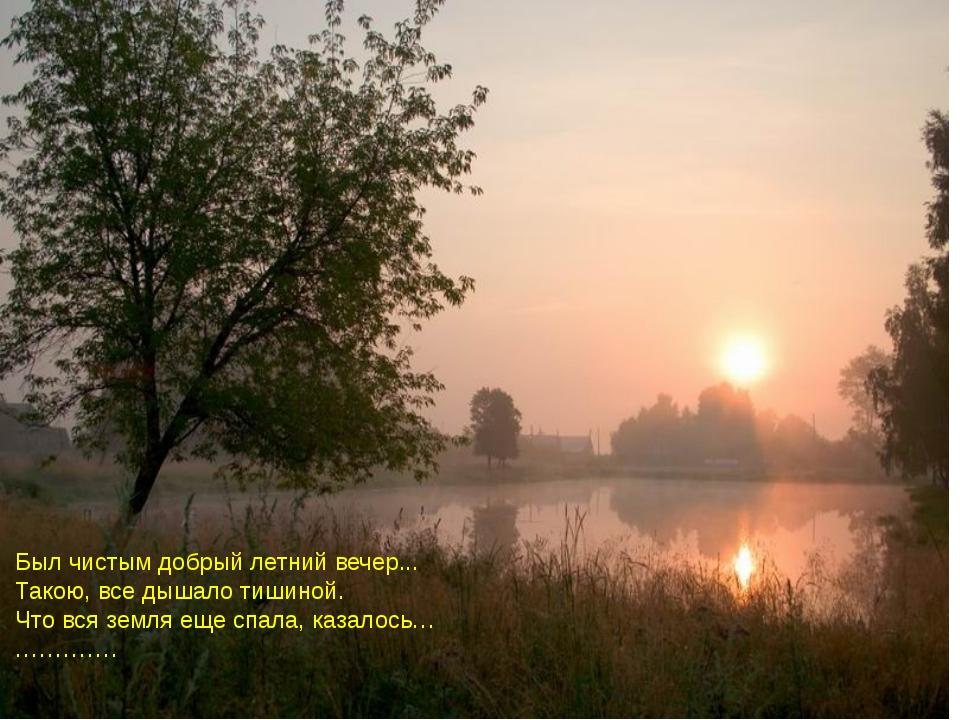 Был чистым добрый летний вечер... Такою, все дышало тишиной. Что вся земля ещ...