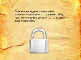 Главная же задача символизма, конечно, позитивная - открывать тайну тем, кто