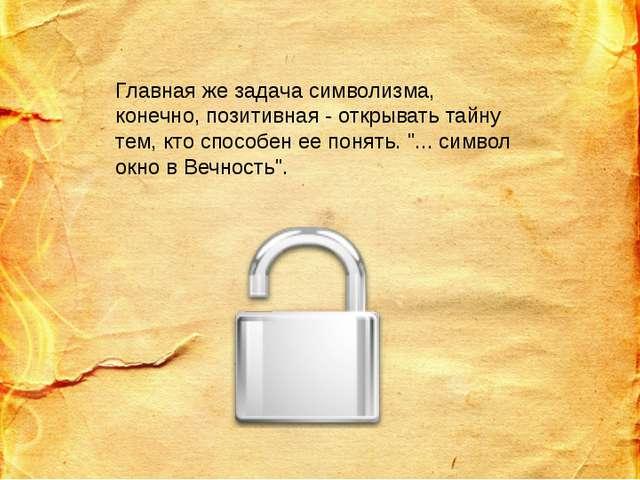 Главная же задача символизма, конечно, позитивная - открывать тайну тем, кто...