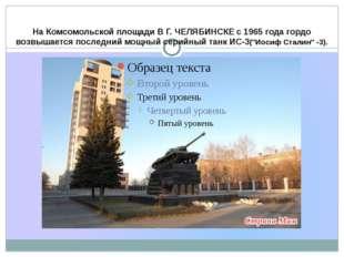 На Комсомольской площади В Г. ЧЕЛЯБИНСКЕ с 1965 года гордо возвышается послед