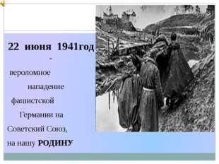 22 июня 1941год - вероломное нападение фашистской Германии на Советский Союз