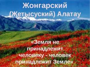 «Земля не принадлежит человеку - человек принадлежит Земле» Жонгарский (Же