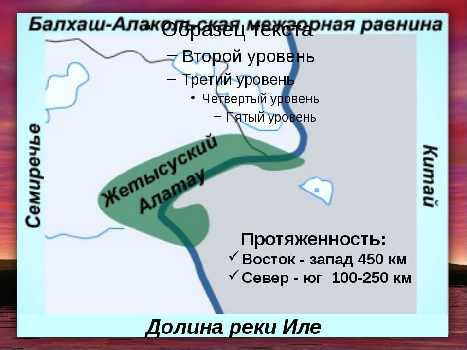 Протяженность: Восток - запад 450 км Север - юг 100-250 км Долина реки Иле