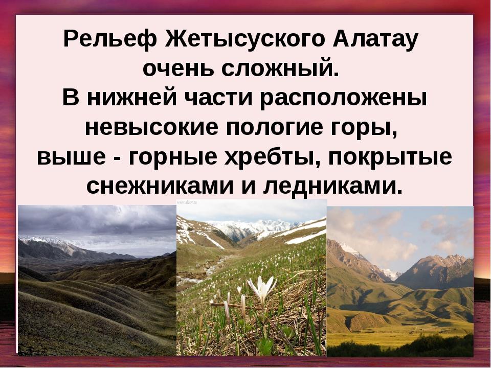 Рельеф Жетысуского Алатау очень сложный. В нижней части расположены невысокие...