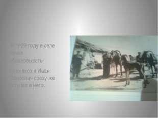 В 1929 году в селе начал образовывать- ся колхоз и Иван Осипович сразу же вс