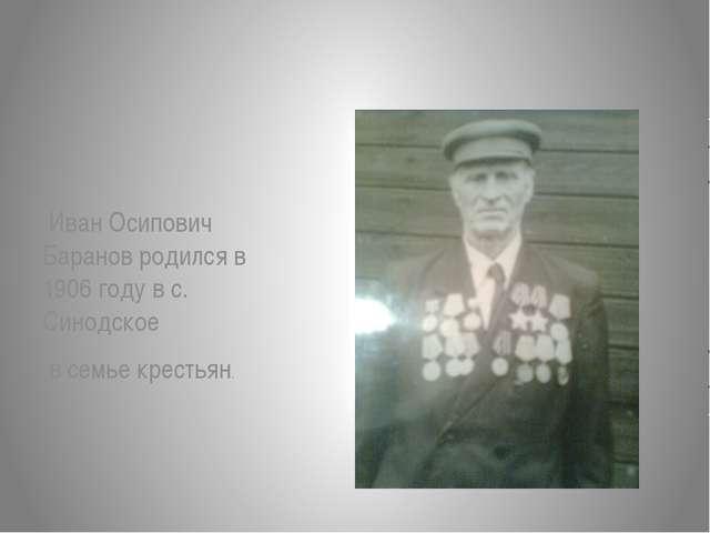 Иван Осипович Баранов родился в 1906 году в с. Синодское в семье крестьян.