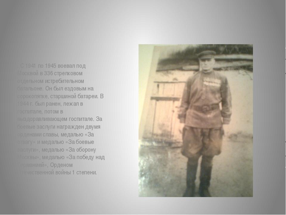 . С 1941 по 1945 воевал под Москвой в 336 стрелковом отдельном истребительно...