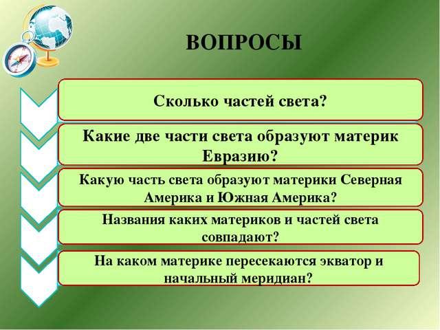 ВОПРОСЫ Сколько частей света? Какие две части света образуют материк Евразию?...