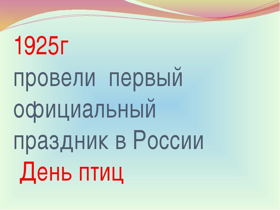 1925г провели первый официальный праздник в России День птиц
