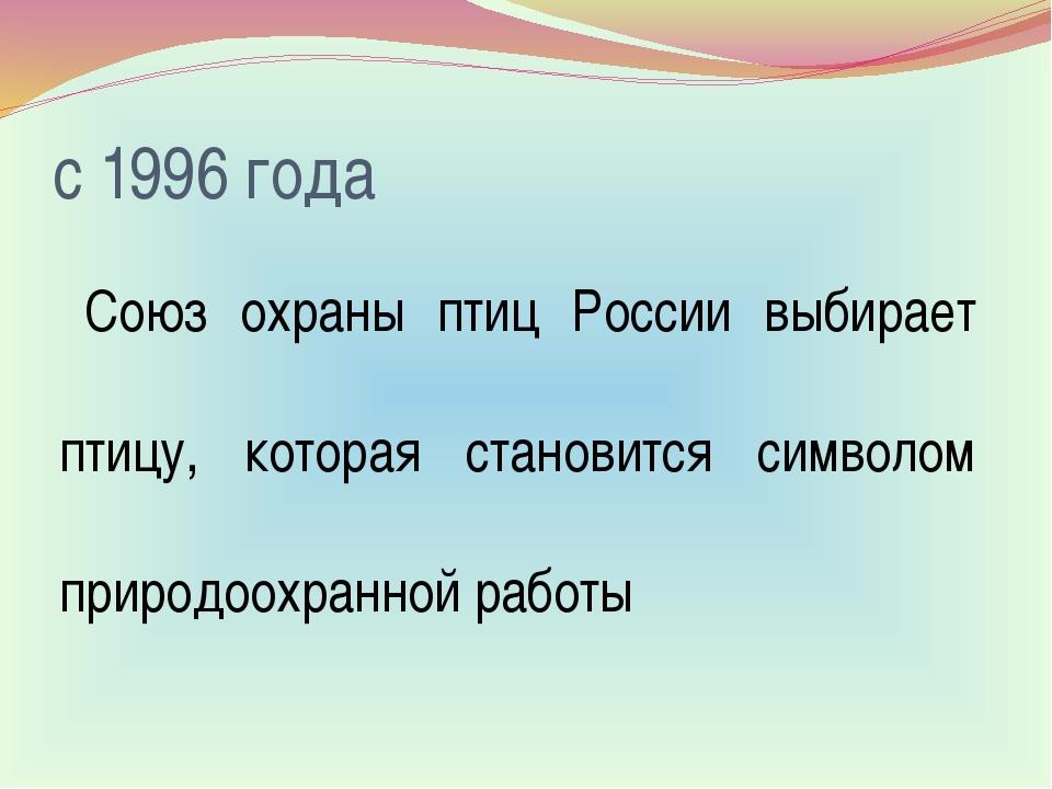 с 1996 года Союз охраны птиц России выбирает птицу, которая становится символ...