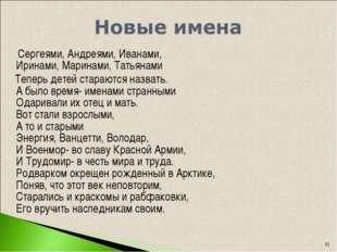 * Сергеями, Андреями, Иванами, Иринами, Маринами, Татьянами Теперь детей стар