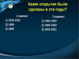 Какие открытия были сделаны в эти годы? 1 вариант 1) 1519-1521 2) 1498 3) 190