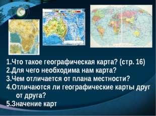 Что такое географическая карта? (стр. 16) Для чего необходима нам карта? Чем