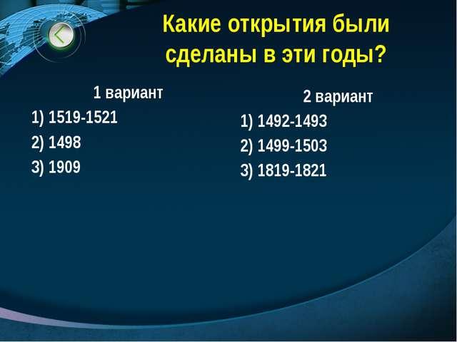 Какие открытия были сделаны в эти годы? 1 вариант 1) 1519-1521 2) 1498 3) 190...