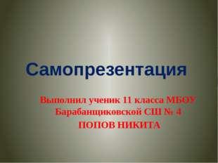 Самопрезентация Выполнил ученик 11 класса МБОУ Барабанщиковской СШ № 4 ПОПОВ