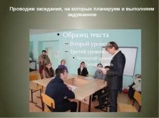Проводим заседания, на которых планируем и выполняем задуманное