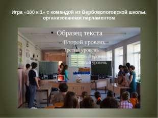 Игра «100 к 1» с командой из Вербовологовской школы, организованная парламентом
