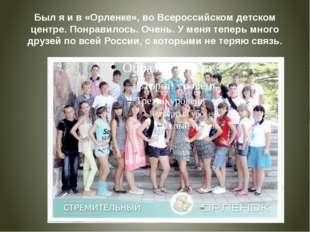 Был я и в «Орленке», во Всероссийском детском центре. Понравилось. Очень. У м