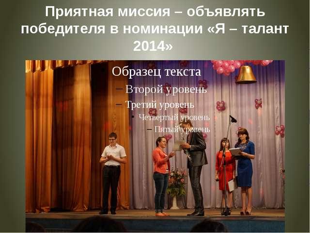 Приятная миссия – объявлять победителя в номинации «Я – талант 2014»