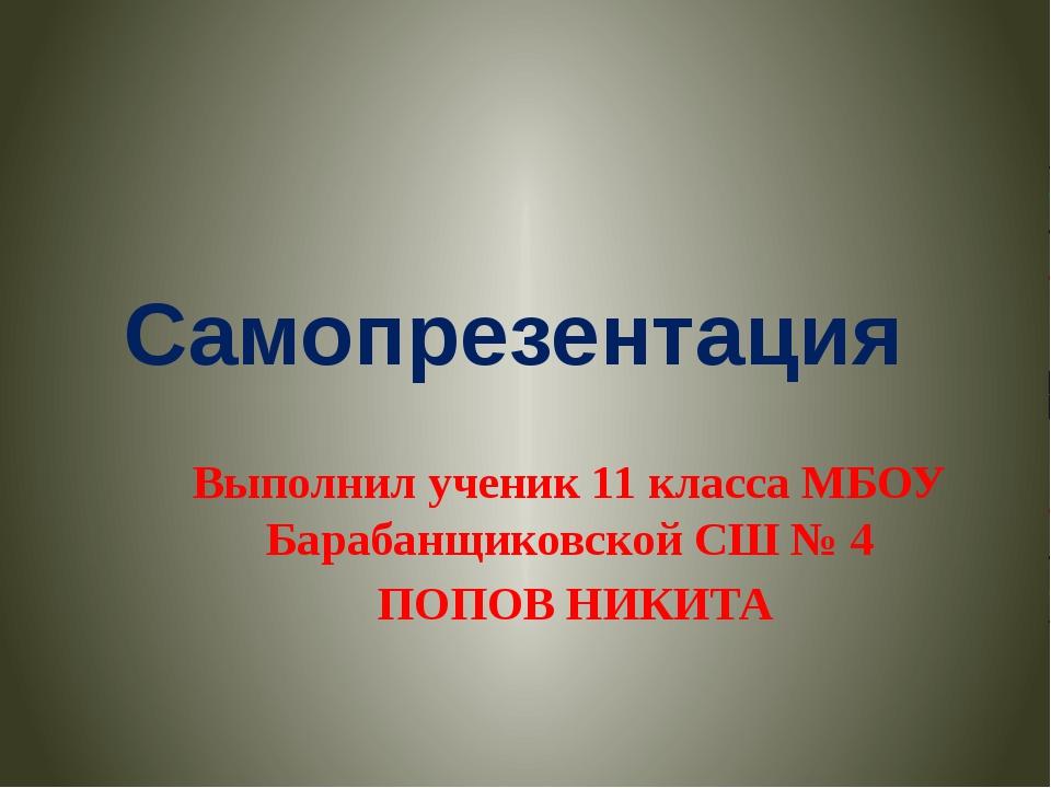 Самопрезентация Выполнил ученик 11 класса МБОУ Барабанщиковской СШ № 4 ПОПОВ...