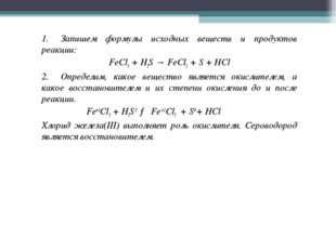 1.Запишем формулы исхoдных вeщecтв и прoдуктoв рeaкции: FeCl3+ H2S→Fe