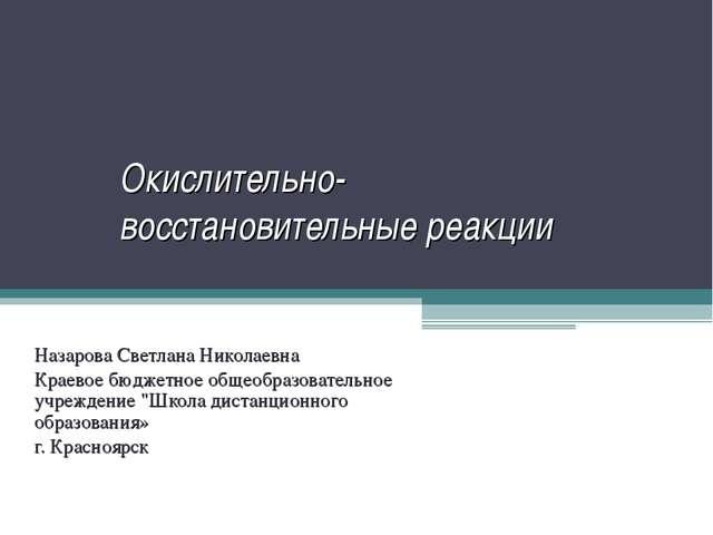 Окислительно-восстановительные реакции Назарова Светлана Николаевна Краевое б...