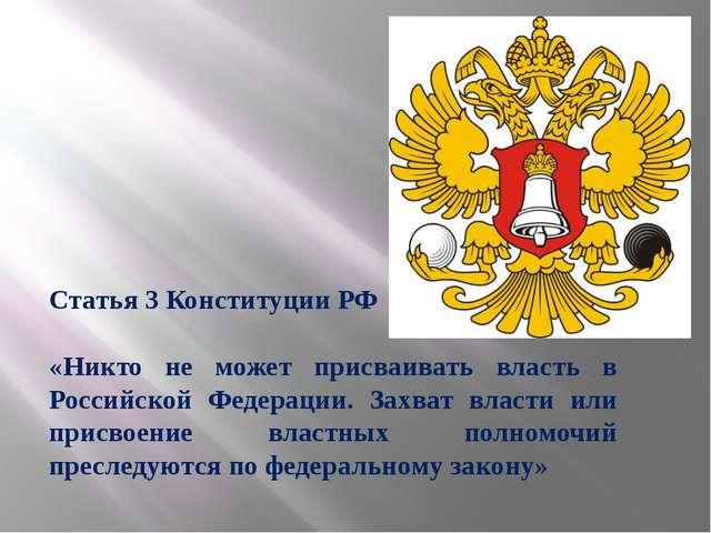 Статья 3 Конституции РФ «Никто не может присваивать власть в Российской Федер...